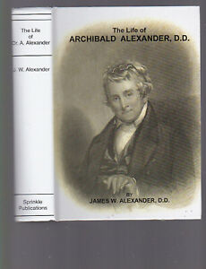 The Life of Archibald Alexander D.D. by James W. Alexander DD, facs. repr 2008