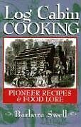 Log Cabin Cooking: Pioneer Recipes & Food Lore by Barbara Swell