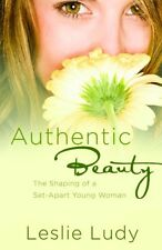 Authentic Beauty: The Shaping of a Set-Apart Young Woman by Leslie Ludy