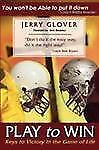 Play to Win : Keys to Victory in the Game of Life by Jerry Glover (2008,...