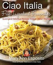 Ciao Italia Five-Ingredient Favorites : Quick and Delicious Recipes from an...