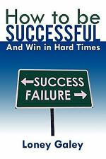 How to Be Successful and Win in Hard Times by Loney Galey (2012, Paperback)