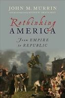 Rethinking America : From Empire to Republic, Hardcover by Murrin, John M.; S...