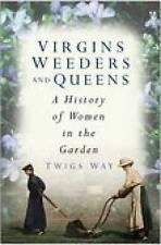 Virgins, Weeders and Queens: A History of Women in the Garden by Twigs Way (Har…