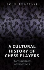 A Cultural History of Chess Players : Minds, Machines, and Monsters by John...