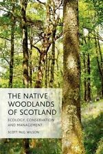 The Native Woodlands of Scotland. Ecology, Conservation and Management by Wilson