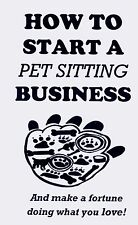 How to start your own PET SITTING BUSINESS book MAKE FORTUNE DOING WHAT YOU LOVE