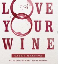 Love Your Wine : Get to Grips with What You're Drinking by Cathy Marston...