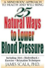 25 Nautural Ways to Lower Blood Pressure : A Mind-Body Approach to Health and...