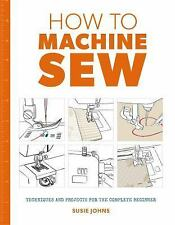 How to Machine Sew : Techniques and Projects for the Complete Beginner by...
