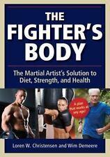 The Fighter's Body : The Martial Artist's Solution to Diet, Strength, and...