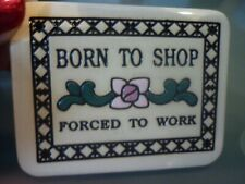 """TRINITY POTTERY CERAMIC MAGNET """"BORN TO SHOP ~FORCED TO WORK"""" CUTE!"""