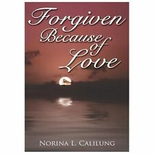 Forgiven Because of Love by Norina L. Calilung (2006, Paperback)