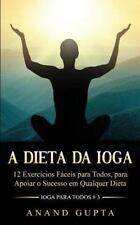 Ioga para Todos: A Dieta Da Ioga : 12 Exercícios Fáceis para Todos, para...