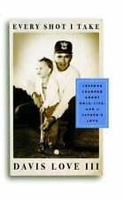 Every Shot I Take : Lessons Learned about Golf, Life and a Father's Love by...