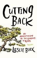 Cutting Back : My Apprenticeship in the Gardens of Kyoto by Leslie Buck...