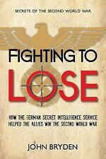 Fighting to Lose: How the German Secret Intelligence Service Helped the Allies W