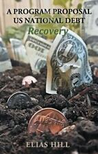 Us National Debt Recovery : A Program Proposal by Elias Hill (2013, Paperback)