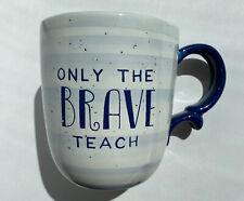 """Only The Brave Teach"" Tea Cocoa Beverage Coffee Cup Mug Blue Teacher Gift 20oz"