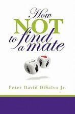 How Not to Find a Mate by Peter DiSalvo (2011, Paperback)