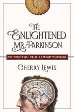 The Enlightened Mr. Parkinson - The Pioneering Life of a Forgotten Surgeon.
