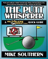 The Putt Whisperer: a RuthlessGolf. com Quick Guide by Mike Southern (2014,...