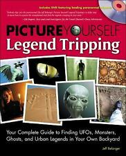 Picture Yourself Legend Tripping: Your Complete Guide to Finding UFOs, Monsters,