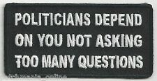 POLITICIANS DEPEND ON YOU NOT ASKING TOO MANY QUESTIONS - IRON / SEW ON PATCH