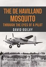 The de Havilland Mosquito: Through the Eyes of a Pilot by David Ogilvy...