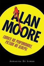 Alan Moore : Comics as Performance, Fiction as Scalpel by Annalisa Di Liddo