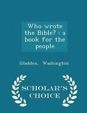 NEW Who wrote the Bible?: a book for the people - Scholar's Choice Edition