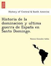 Historia de La Dominacion y Ultima Guerra de Espan a En Santo Domingo. (Paperbac