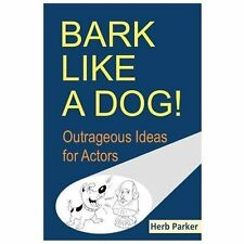 Bark Like a Dog! : Outrageous Ideas for Actors by Herb Parker (2013, Paperback)