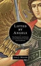 Lifted by Angels The Presence and Power of our Heavenly Guides and Guardians