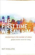THE FIRST TIME WE SAW HIM - Matt Mikalatos - Awakening To The Wonders Of Jesus