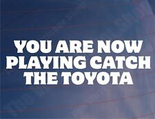 YOU ARE NOW PLAYING CATCH THE TOYOTA Funny Car/Window/Bumper Sticker/Decal