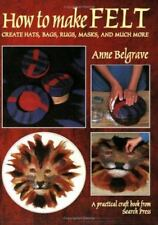 How to Make Felt : Create Hats, Bags, Rugs, Masks, and Much More by Anne...