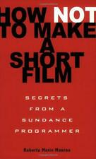 How Not to Make a Short Film: Straight Shooting from a Sundance Programmer by Ro