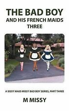 The Bad Boy and His French Maids, Three: A Sissy Maid Missy Bad Boy Series, Part Three by m missy (Paperback, 2012)