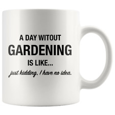 A Day Without Gardening Is Like 11oz Coffee Mug - Funny gift for gardener