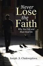 Never Lose the Faith : Why You Can and Must Hold On by Joseph . S....