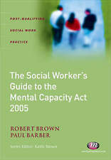 The Social Worker's Guide to the Mental Capacity Act 2005 by Robert Brown,...