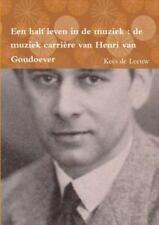 Een Half Leven in de Muziek : De Muziek Carriere Van Henri Van Goudoever by...