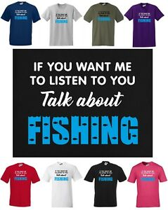 If You Want Me To Listen To You, Talk About FISHING ~ Funny T-shirt Small to 5XL