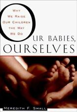 Our Babies, Ourselves : How Biology and Culture Shape the Way We Parent by Mere…