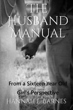The Husband Manual : From a Sixteen Year Old Girl's Perspective by Hannah...