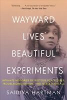 Wayward Lives, Beautiful Experiments : Intimate Histories of Riotous Black Gi...