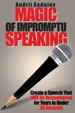Magic of Impromptu Speaking: Create a Speech That Will Be Remembered for Years i