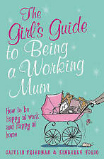 Kimberly Yorio, Caitlin Friedman, The Girl's Guide to Being a Working Mum: How t