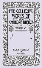 The Collected Works of Ambrose Bierce, Volume V: Black Beetles in Amber (Paperba